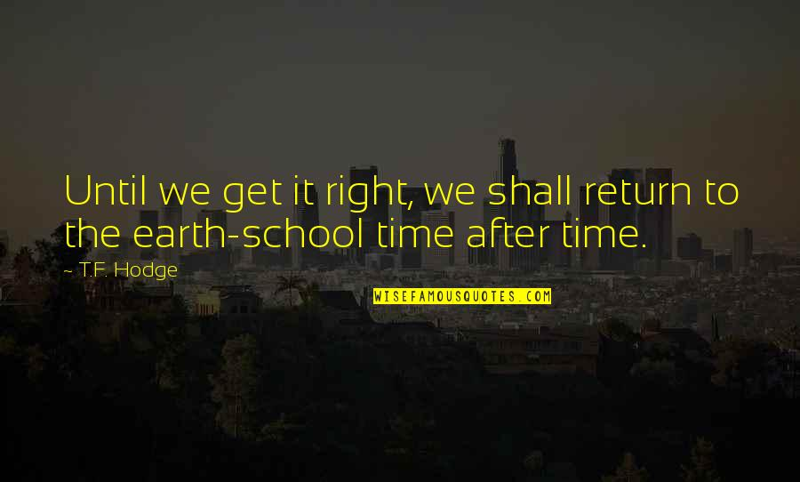 To Live Life Quotes By T.F. Hodge: Until we get it right, we shall return