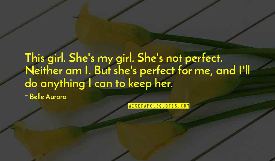 To Me You Re Perfect Quotes By Belle Aurora: This girl. She's my girl. She's not perfect.