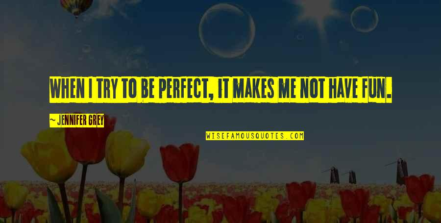To Me You Re Perfect Quotes By Jennifer Grey: When I try to be perfect, it makes