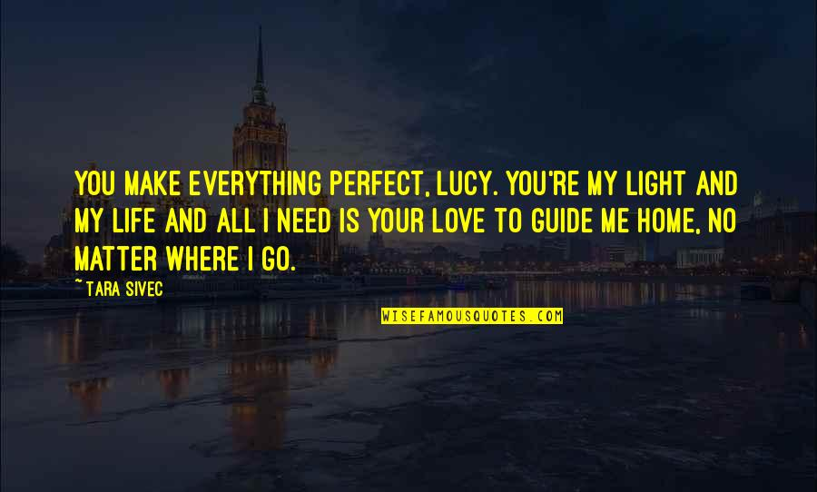 To Me You Re Perfect Quotes By Tara Sivec: You make everything perfect, Lucy. You're my light