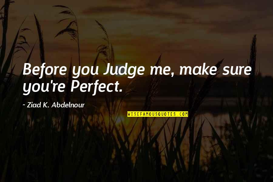 To Me You Re Perfect Quotes By Ziad K. Abdelnour: Before you Judge me, make sure you're Perfect.