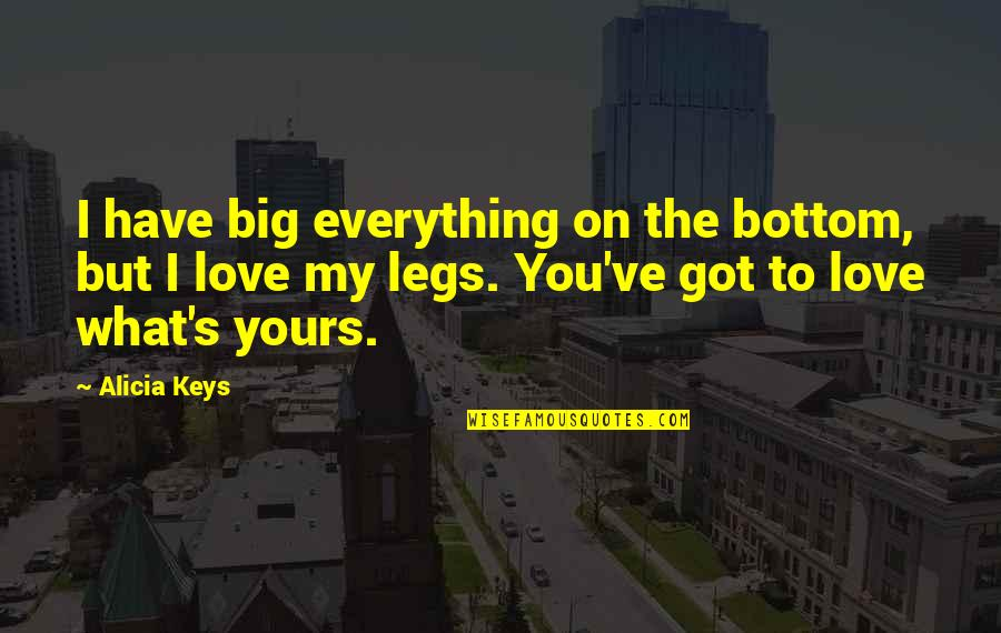 To My Love Quotes By Alicia Keys: I have big everything on the bottom, but