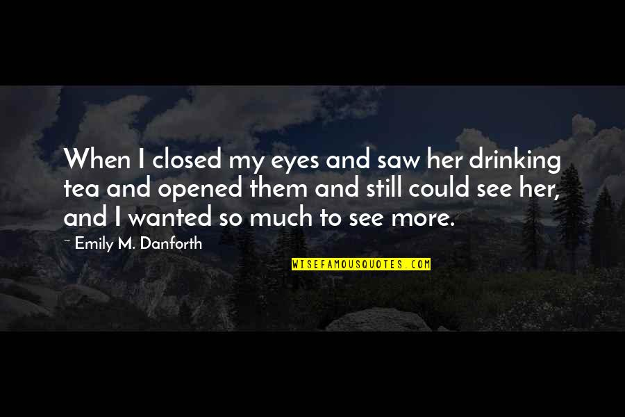 To My Love Quotes By Emily M. Danforth: When I closed my eyes and saw her