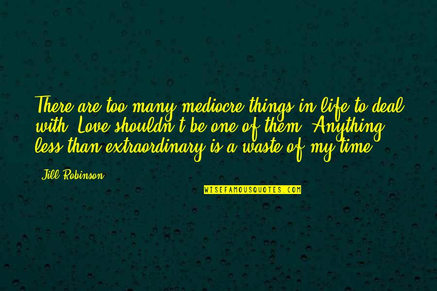 To My Love Quotes By Jill Robinson: There are too many mediocre things in life