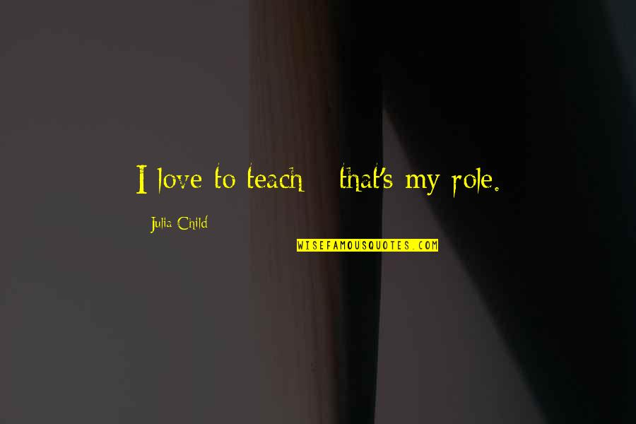 To My Love Quotes By Julia Child: I love to teach - that's my role.