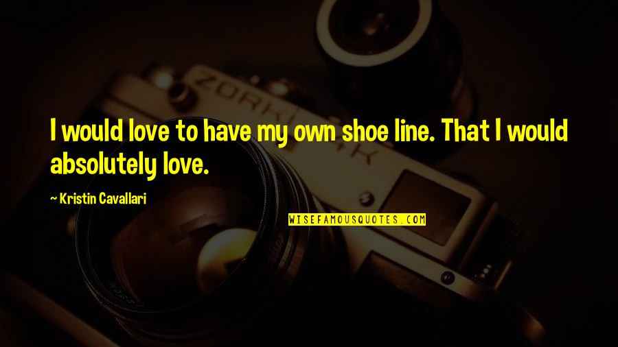 To My Love Quotes By Kristin Cavallari: I would love to have my own shoe