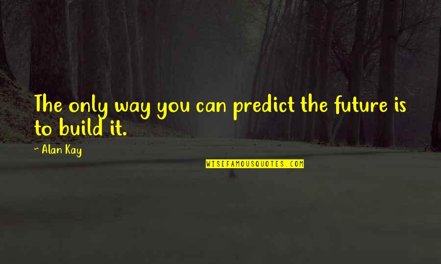 To Predict The Future Quotes By Alan Kay: The only way you can predict the future
