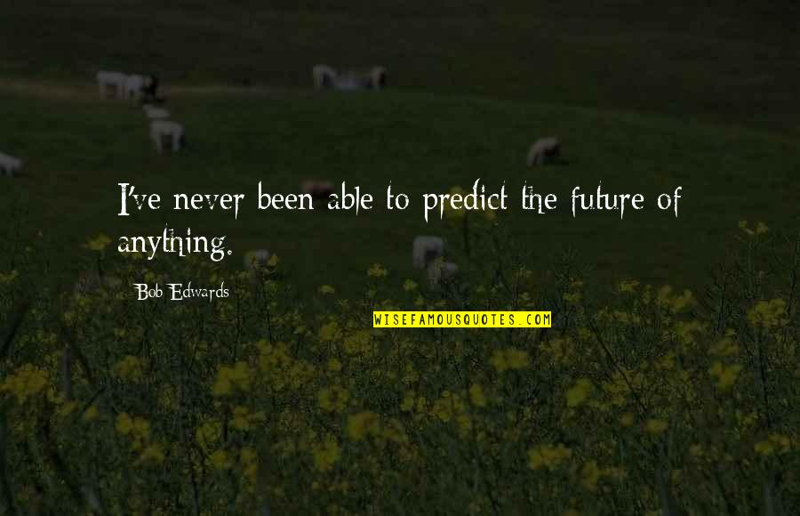 To Predict The Future Quotes By Bob Edwards: I've never been able to predict the future