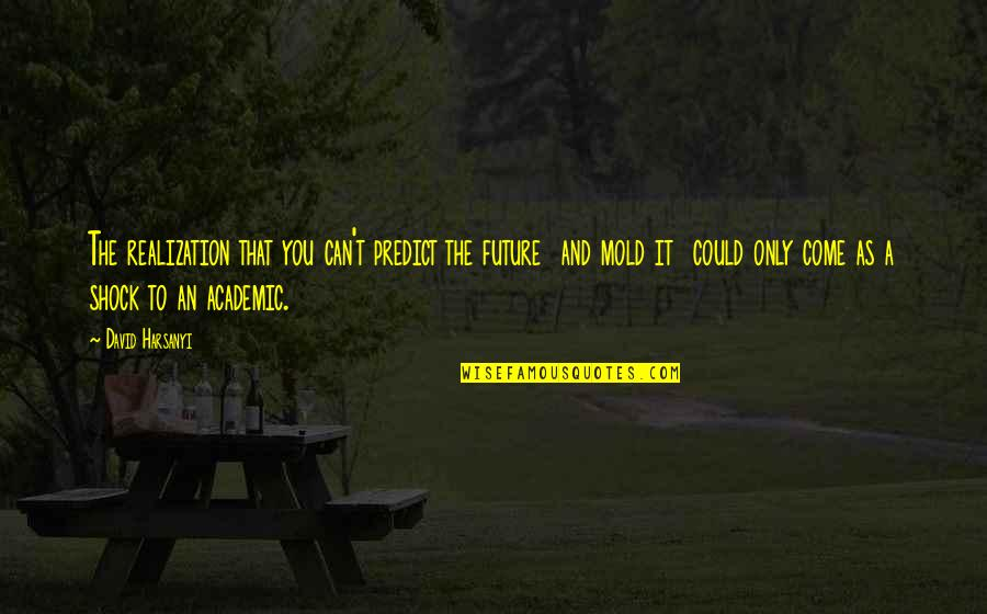 To Predict The Future Quotes By David Harsanyi: The realization that you can't predict the future