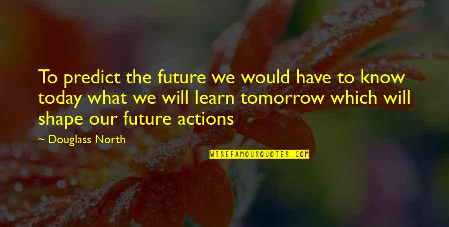 To Predict The Future Quotes By Douglass North: To predict the future we would have to