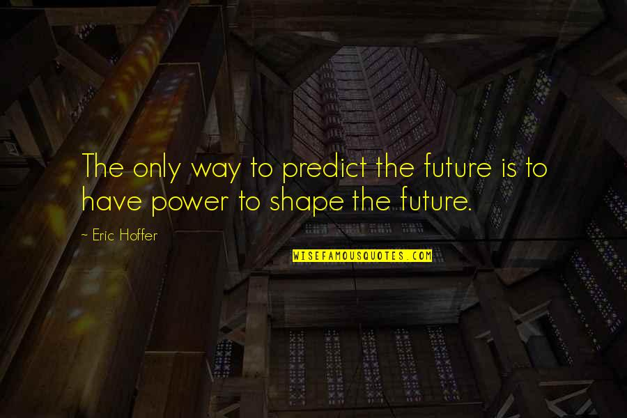 To Predict The Future Quotes By Eric Hoffer: The only way to predict the future is