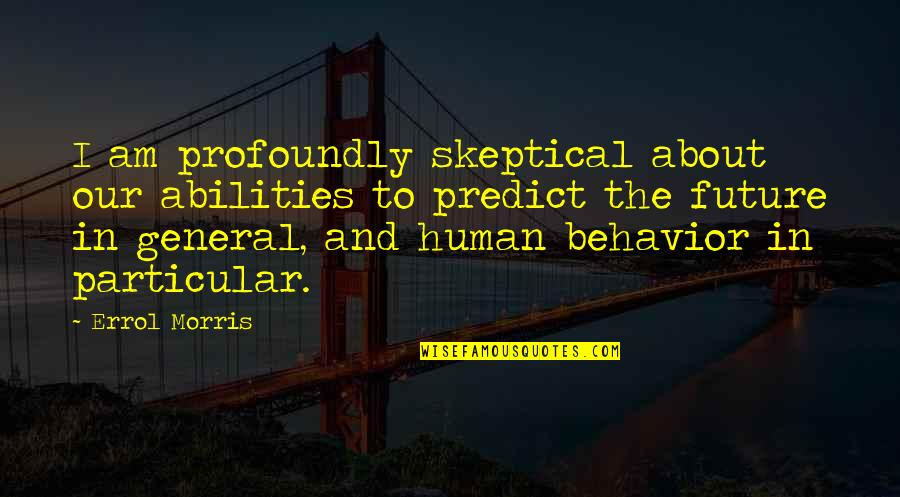 To Predict The Future Quotes By Errol Morris: I am profoundly skeptical about our abilities to