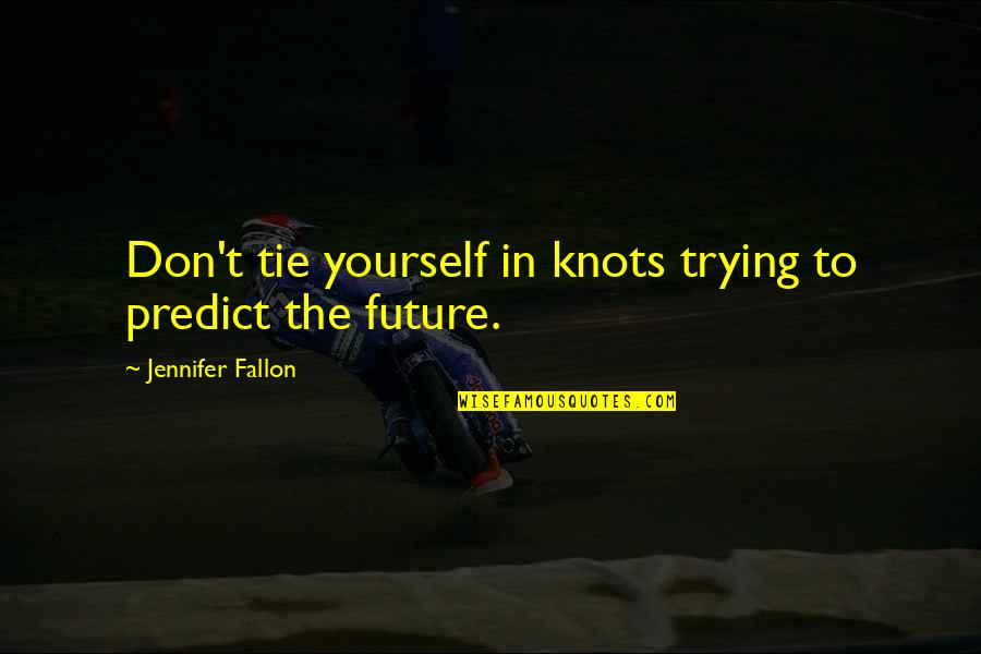 To Predict The Future Quotes By Jennifer Fallon: Don't tie yourself in knots trying to predict