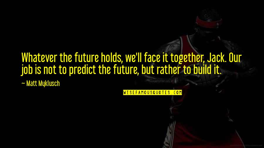 To Predict The Future Quotes By Matt Myklusch: Whatever the future holds, we'll face it together,