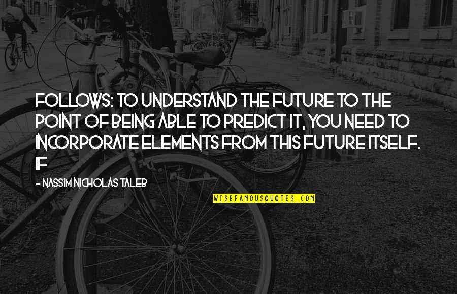 To Predict The Future Quotes By Nassim Nicholas Taleb: follows: to understand the future to the point