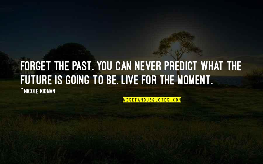 To Predict The Future Quotes By Nicole Kidman: Forget the past. You can never predict what
