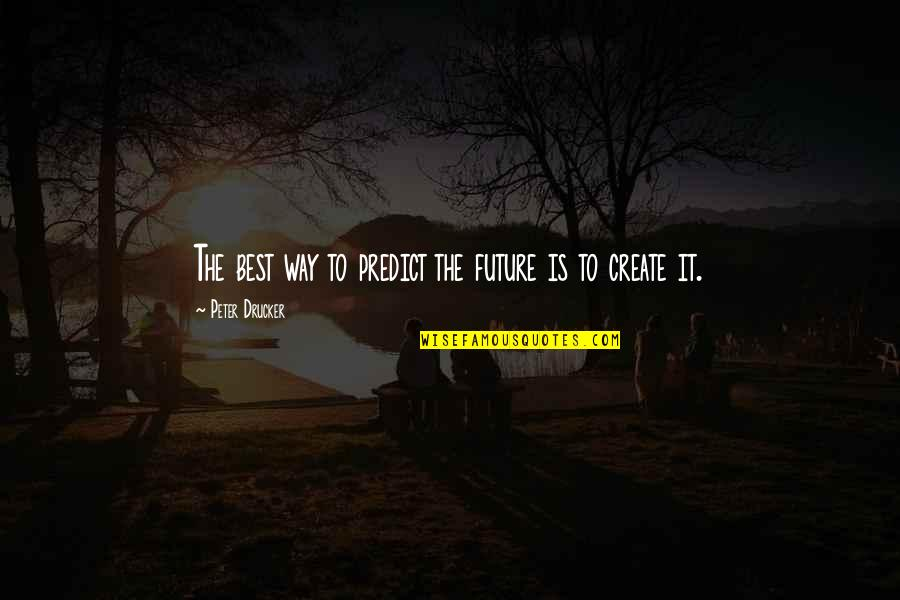 To Predict The Future Quotes By Peter Drucker: The best way to predict the future is