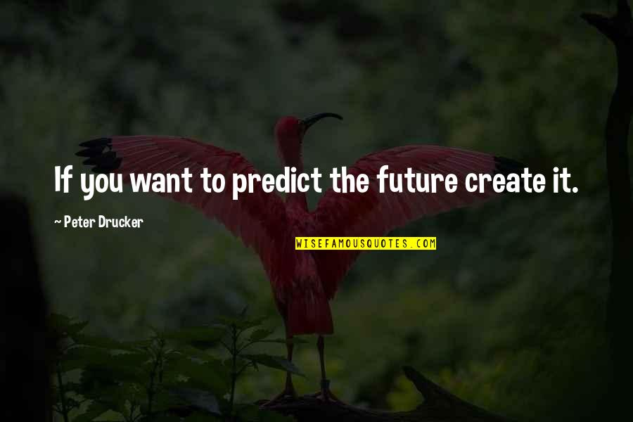 To Predict The Future Quotes By Peter Drucker: If you want to predict the future create