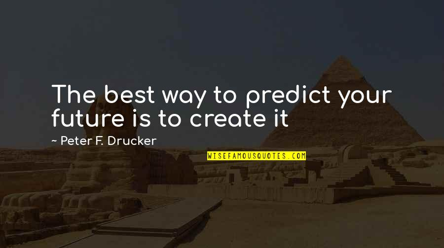 To Predict The Future Quotes By Peter F. Drucker: The best way to predict your future is