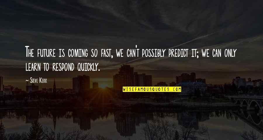 To Predict The Future Quotes By Steve Kerr: The future is coming so fast, we can't