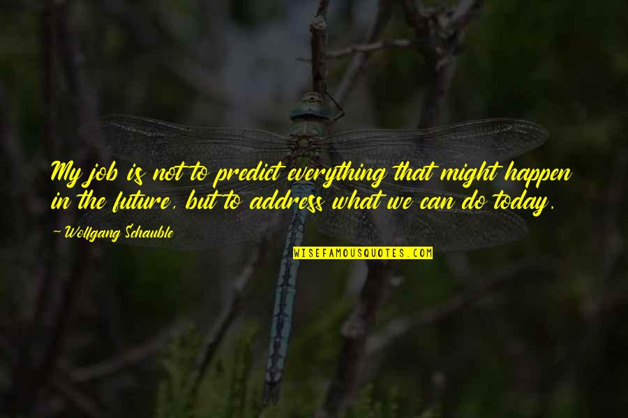 To Predict The Future Quotes By Wolfgang Schauble: My job is not to predict everything that