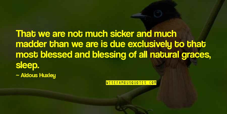 To Sleep Quotes By Aldous Huxley: That we are not much sicker and much