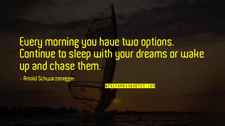 To Sleep Quotes By Arnold Schwarzenegger: Every morning you have two options. Continue to