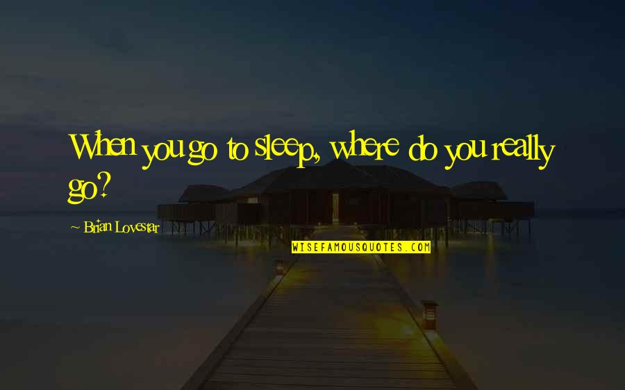 To Sleep Quotes By Brian Lovestar: When you go to sleep, where do you