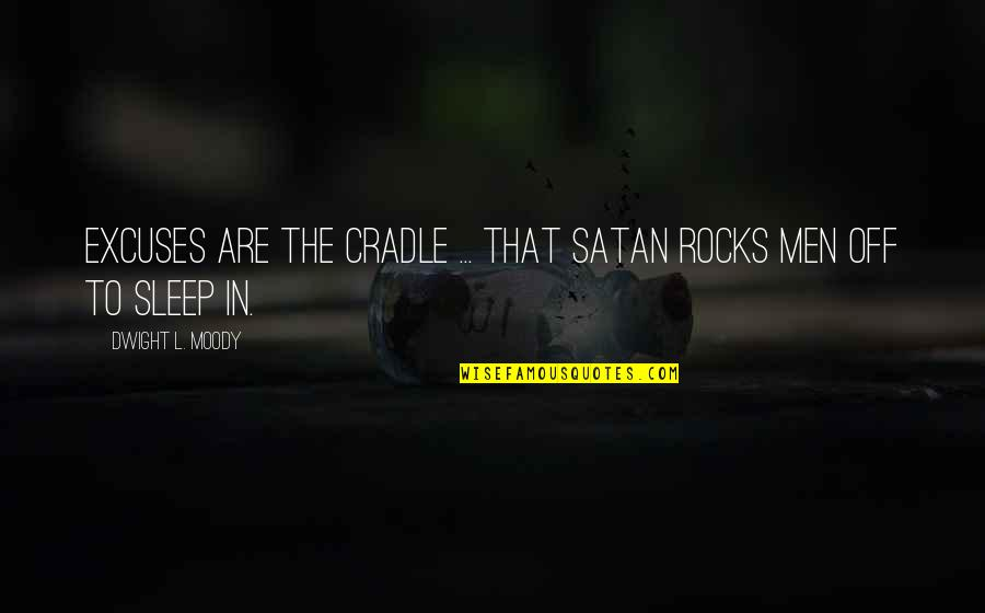 To Sleep Quotes By Dwight L. Moody: Excuses are the cradle ... that Satan rocks