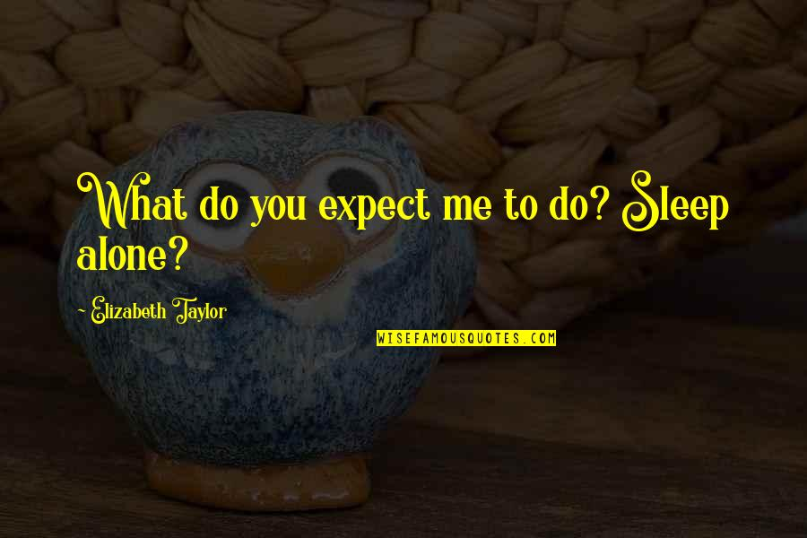 To Sleep Quotes By Elizabeth Taylor: What do you expect me to do? Sleep