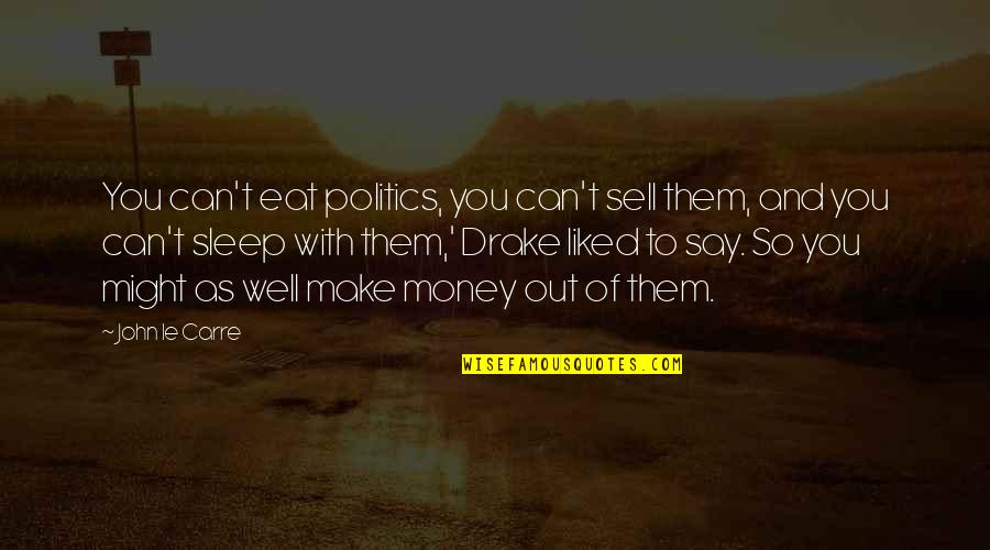 To Sleep Quotes By John Le Carre: You can't eat politics, you can't sell them,