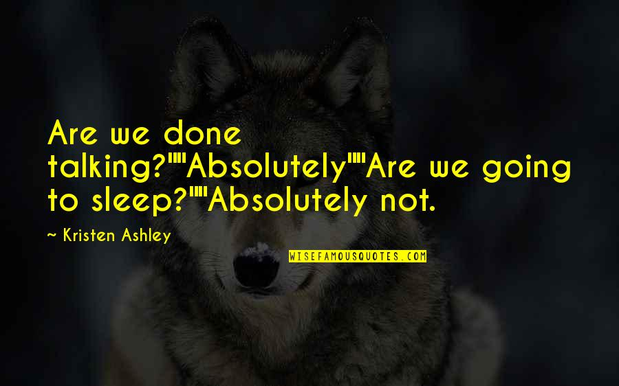 "To Sleep Quotes By Kristen Ashley: Are we done talking?""""Absolutely""""Are we going to sleep?""""Absolutely"