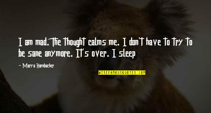 To Sleep Quotes By Marya Hornbacher: I am mad. The thought calms me. I