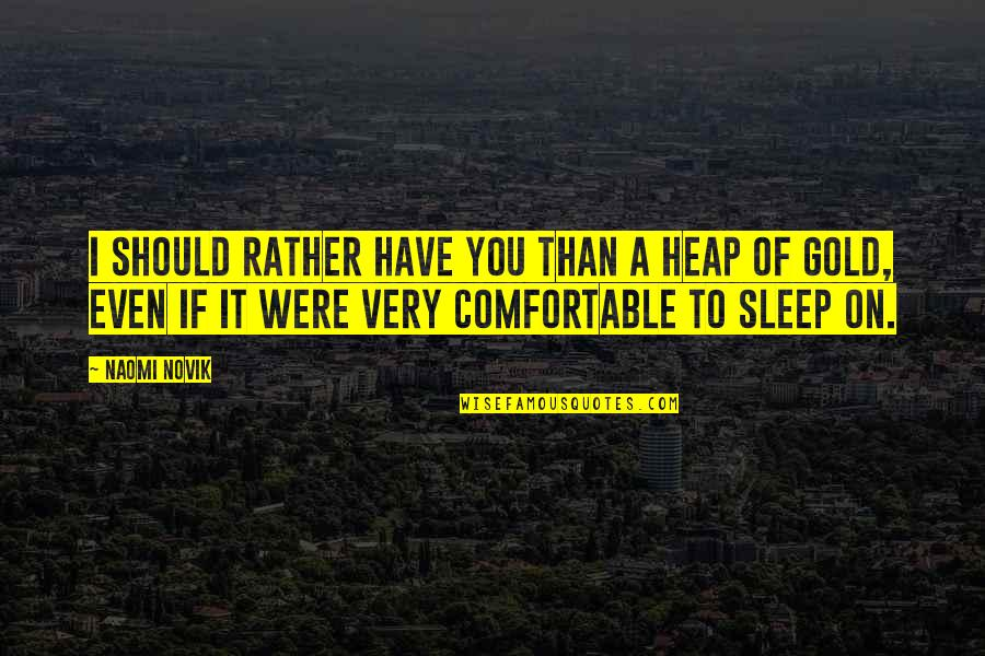 To Sleep Quotes By Naomi Novik: I should rather have you than a heap