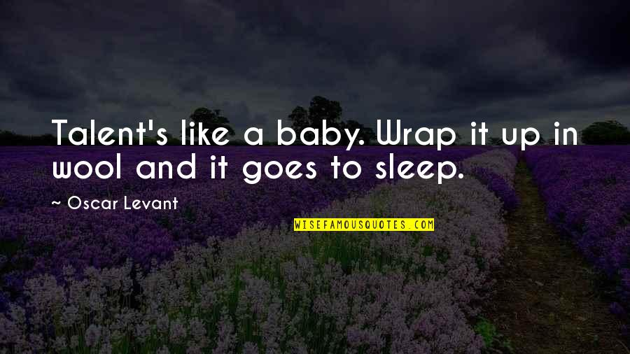 To Sleep Quotes By Oscar Levant: Talent's like a baby. Wrap it up in