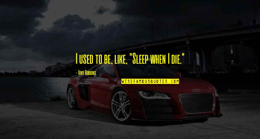 "To Sleep Quotes By Tony Robbins: I used to be, like, ""Sleep when I"