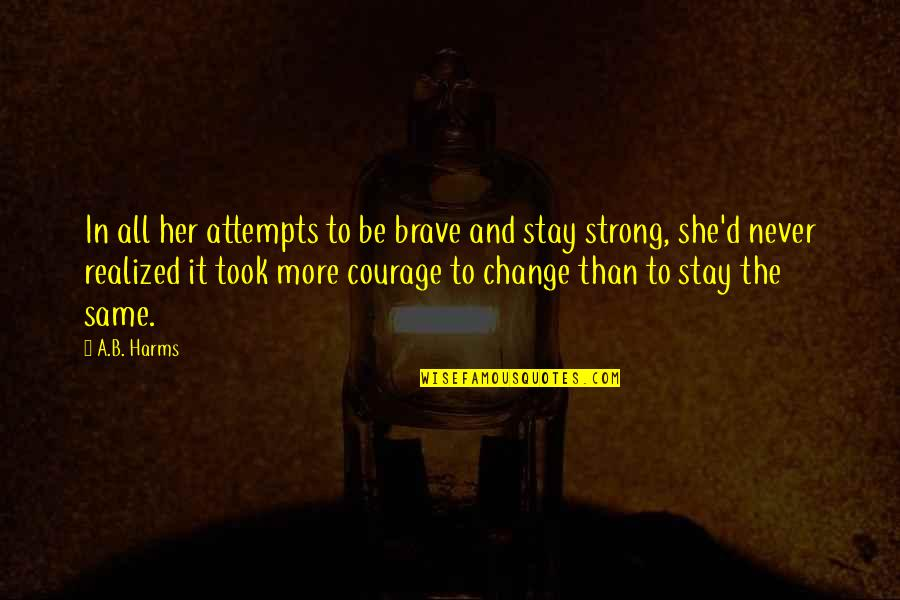 To Stay Strong Quotes By A.B. Harms: In all her attempts to be brave and