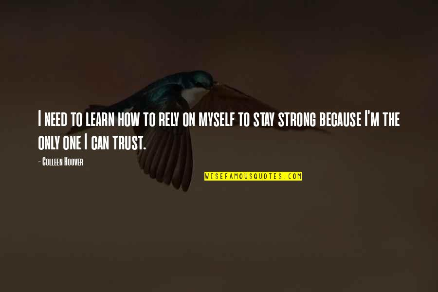 To Stay Strong Quotes By Colleen Hoover: I need to learn how to rely on