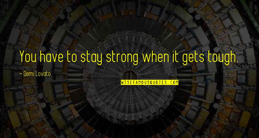 To Stay Strong Quotes By Demi Lovato: You have to stay strong when it gets