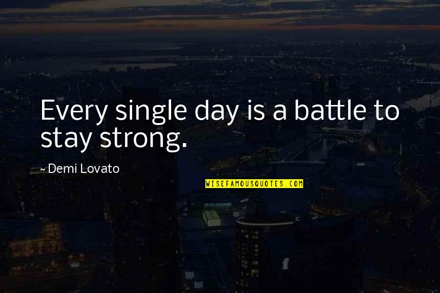 To Stay Strong Quotes By Demi Lovato: Every single day is a battle to stay