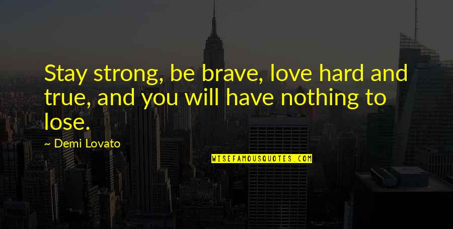 To Stay Strong Quotes By Demi Lovato: Stay strong, be brave, love hard and true,