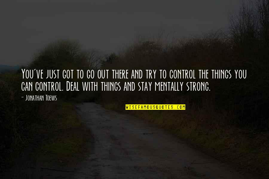 To Stay Strong Quotes By Jonathan Toews: You've just got to go out there and
