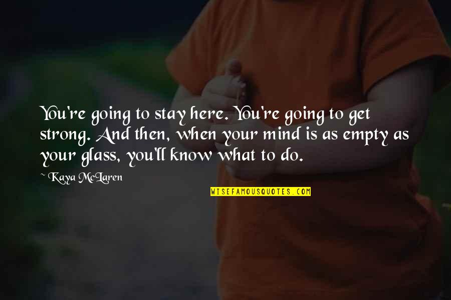 To Stay Strong Quotes By Kaya McLaren: You're going to stay here. You're going to