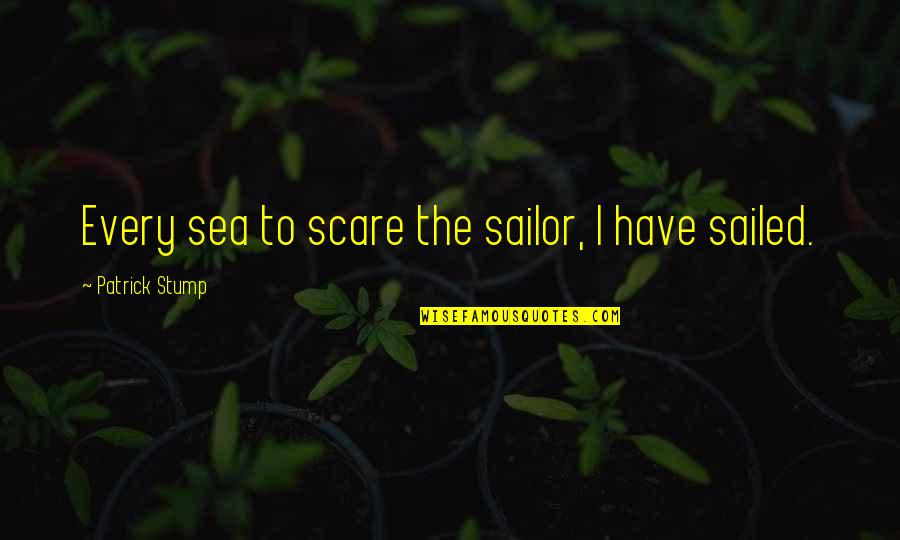 To Stay Strong Quotes By Patrick Stump: Every sea to scare the sailor, I have