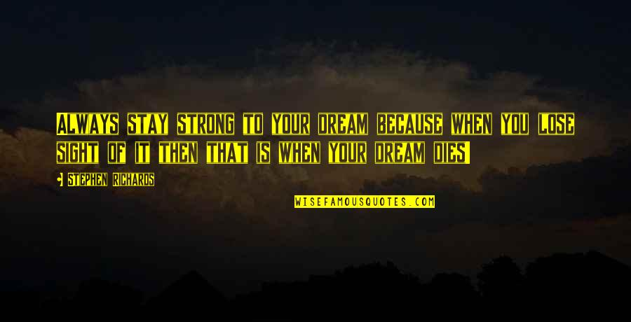 To Stay Strong Quotes By Stephen Richards: Always stay strong to your dream because when