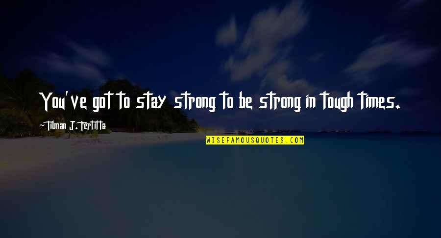 To Stay Strong Quotes By Tilman J. Fertitta: You've got to stay strong to be strong
