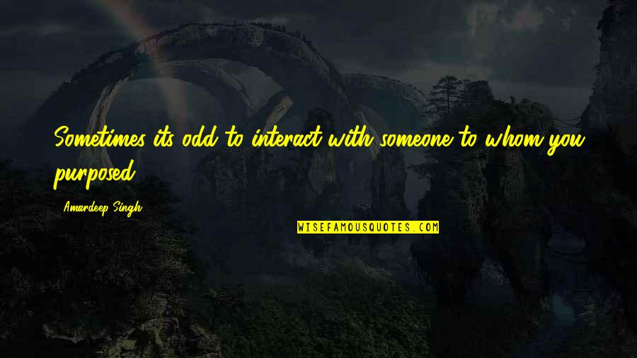 To Whom You Love Quotes By Amardeep Singh: Sometimes its odd to interact with someone to