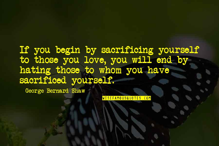 To Whom You Love Quotes By George Bernard Shaw: If you begin by sacrificing yourself to those