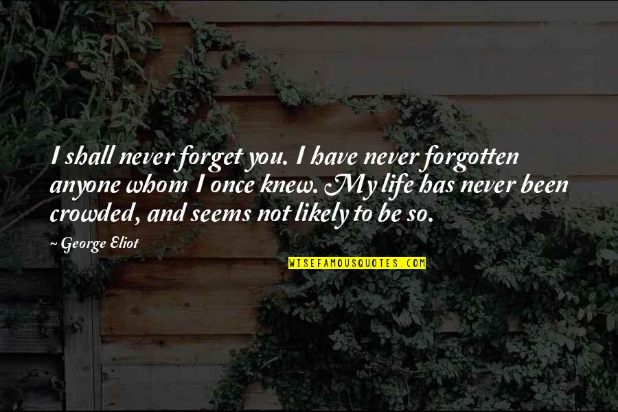 To Whom You Love Quotes By George Eliot: I shall never forget you. I have never