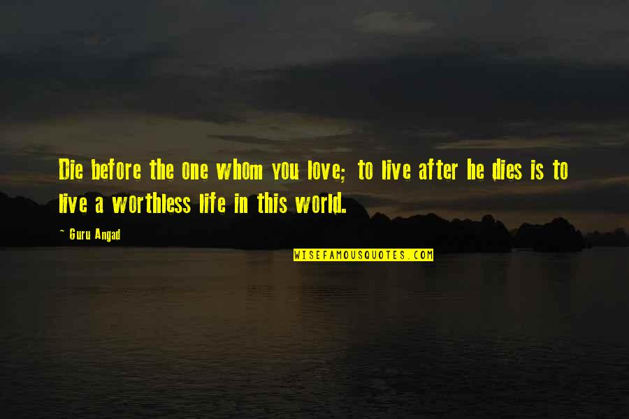 To Whom You Love Quotes By Guru Angad: Die before the one whom you love; to